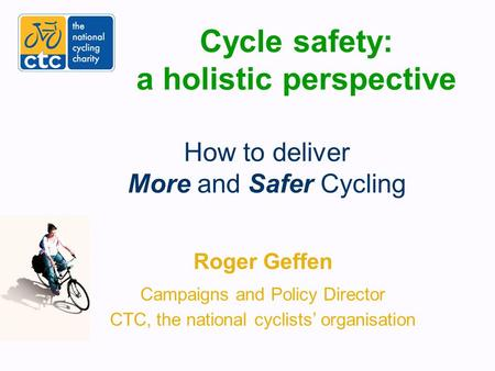 Cycle safety: a holistic perspective Roger Geffen Campaigns and Policy Director CTC, the national cyclists' organisation How to deliver More and Safer.