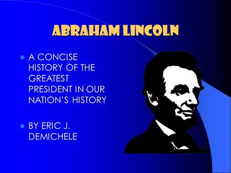 ABRAHAM LINCOLN A CONCISE HISTORY OF THE GREATEST PRESIDENT IN OUR NATION'S HISTORY BY ERIC J. DEMICHELE.