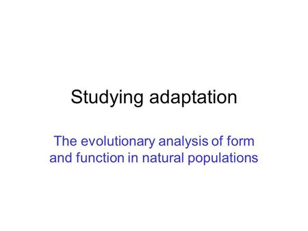 Studying adaptation The evolutionary analysis of form and function in natural populations.