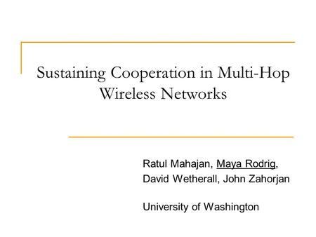 Sustaining Cooperation in Multi-Hop Wireless Networks Ratul Mahajan, Maya Rodrig, David Wetherall, John Zahorjan University of Washington.