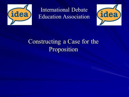 Constructing a Case for the Proposition International Debate Education Association.