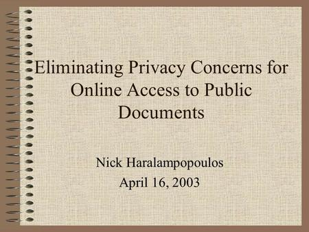 Eliminating Privacy Concerns for Online Access to Public Documents Nick Haralampopoulos April 16, 2003.