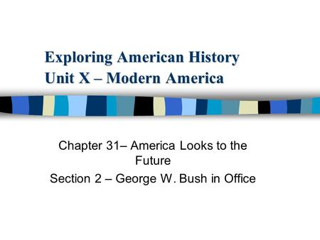 Exploring American History Unit X – Modern America Chapter 31– America Looks to the Future Section 2 – George W. Bush in Office.