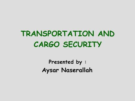 TRANSPORTATION AND CARGO SECURITY Presented by : Aysar Naserallah.