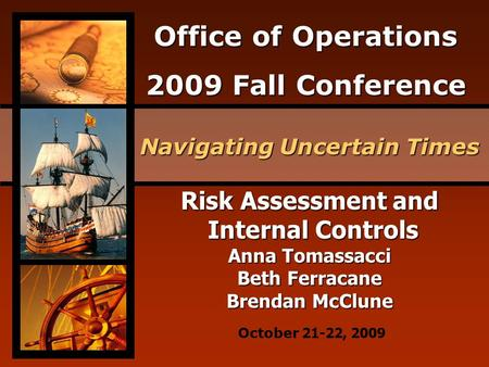 Office of Operations 2009 Fall Conference Navigating Uncertain Times October 21-22, 2009 Risk Assessment and Internal Controls Internal Controls Anna Tomassacci.