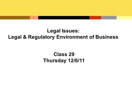 Legal Issues: Legal & Regulatory Environment of Business Class 29 Thursday 12/6/11.