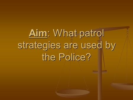 Aim: What patrol strategies are used by the Police?