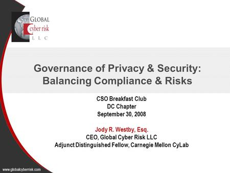Governance of Privacy & Security: Balancing Compliance & Risks CSO Breakfast Club DC Chapter September 30, 2008 Jody R. Westby, Esq. CEO, Global Cyber.