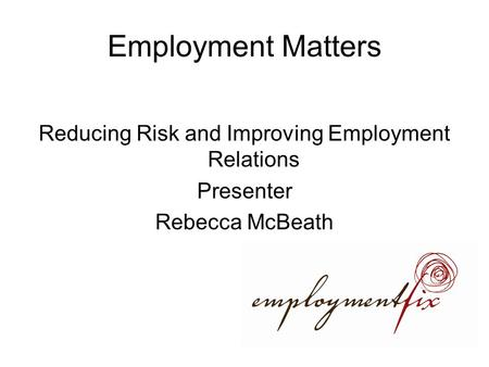 Employment Matters Reducing Risk and Improving Employment Relations Presenter Rebecca McBeath.