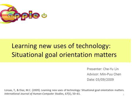 Learning new uses of technology: Situational goal orientation matters Presenter: Che-Yu Lin Advisor: Min-Puu Chen Date: 03/09/2009 Loraas, T., & Diaz,