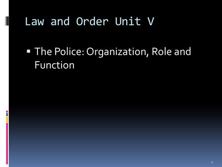 Law and Order Unit V  The Police: Organization, Role and Function 1.