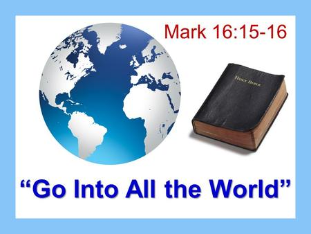 """Go Into All the World"" Mark 16:15-16. Christ Was A Soul Winner Imitate the Lord's example –Multitudes Matthew 5-7 –Nicodemus John 3:1-13 –Woman of Samaria."