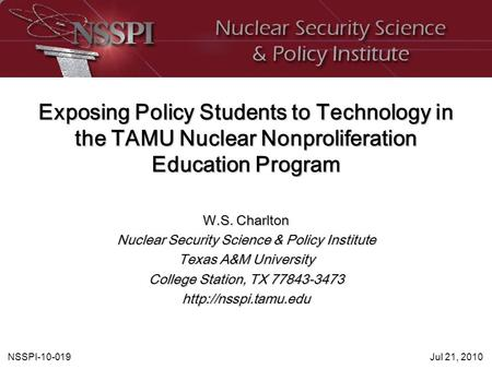 NSSPI-10-019Jul 21, 2010 Exposing Policy Students to Technology in the TAMU Nuclear Nonproliferation Education Program W.S. Charlton Nuclear Security Science.