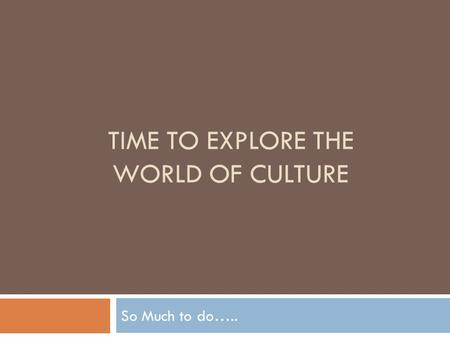 TIME TO EXPLORE THE WORLD OF CULTURE So Much to do…..