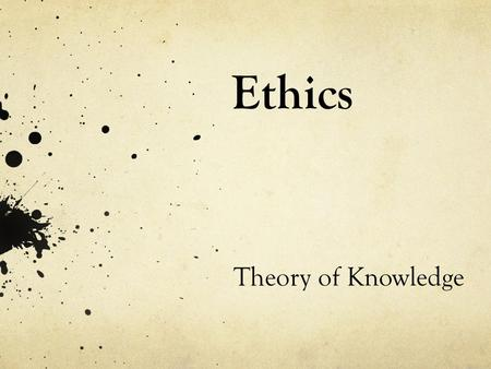 Ethics Theory of Knowledge. What is Ethics? Ethics : from Greek word ethikos, meaning 'character'. Refers to customary way to behave in society Morality.