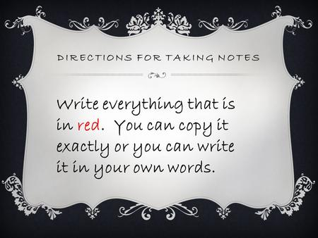 DIRECTIONS FOR TAKING NOTES Write everything that is in red. You can copy it exactly or you can write it in your own words.