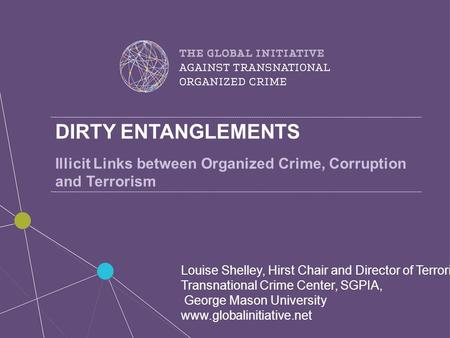 DIRTY ENTANGLEMENTS Illicit Links between Organized Crime, Corruption and Terrorism Louise Shelley, Hirst Chair and Director of Terrorism, Transnational.
