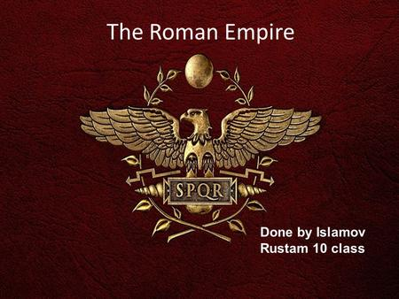 The Roman Empire Done by Islamov Rustam 10 class.