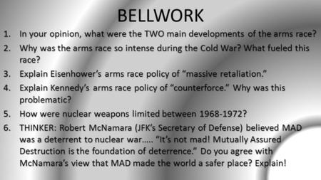 BELLWORK 1.In your opinion, what were the TWO main developments of the arms race? 2.Why was the arms race so intense during the Cold War? What fueled this.