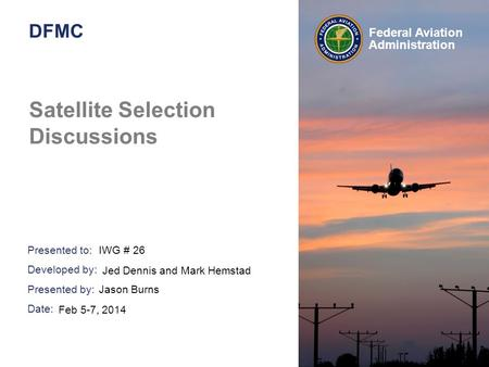 Presented to: Developed by: Presented by: Date: Federal Aviation Administration DFMC Satellite Selection Discussions IWG # 26 Jason Burns Feb 5-7, 2014.