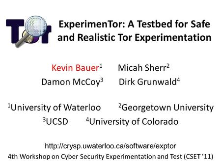 ExperimenTor: A Testbed for Safe and Realistic Tor Experimentation Kevin Bauer 1 Micah Sherr 2 Damon McCoy 3 Dirk Grunwald 4 1 University of Waterloo 2.
