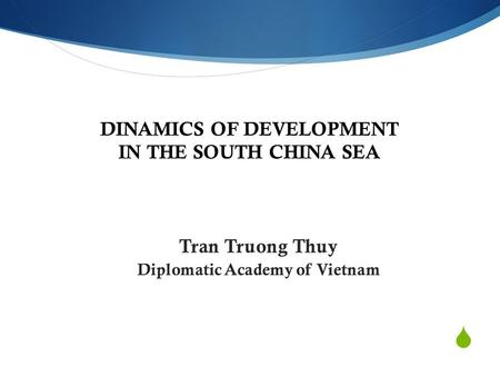 DINAMICS OF DEVELOPMENT IN THE SOUTH CHINA SEA Tran Truong Thuy Diplomatic Academy of Vietnam.