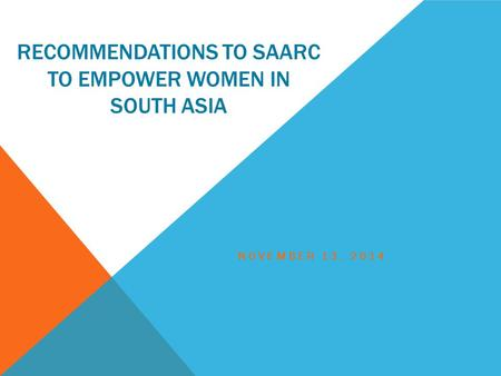 RECOMMENDATIONS TO SAARC TO EMPOWER WOMEN IN SOUTH ASIA NOVEMBER 13, 2014.