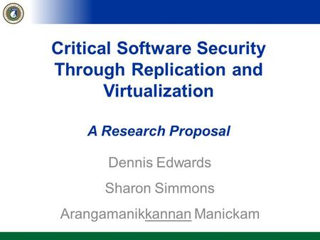 Critical Software Security Through Replication and Virtualization A Research Proposal Dennis Edwards Sharon Simmons Arangamanikkannan Manickam.