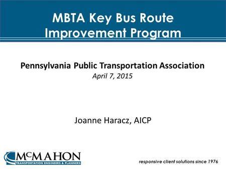 MBTA Key Bus Route Improvement Program Joanne Haracz, AICP responsive client solutions since 1976 Pennsylvania Public Transportation Association April.