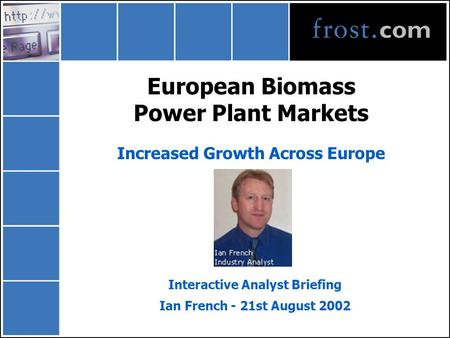European Biomass Power Plant Markets Increased Growth Across Europe Interactive Analyst Briefing Ian French - 21st August 2002.