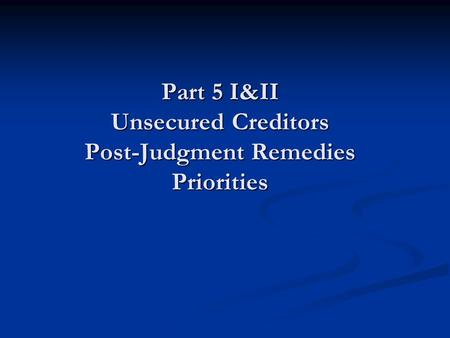 Part 5 I&II Unsecured Creditors Post-Judgment Remedies Priorities.