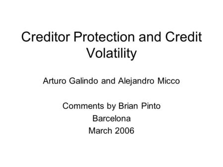 Creditor Protection and Credit Volatility Arturo Galindo and Alejandro Micco Comments by Brian Pinto Barcelona March 2006.