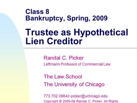 Class 8 Bankruptcy, Spring, 2009 Trustee as Hypothetical Lien Creditor Randal C. Picker Leffmann Professor of Commercial Law The Law School The University.