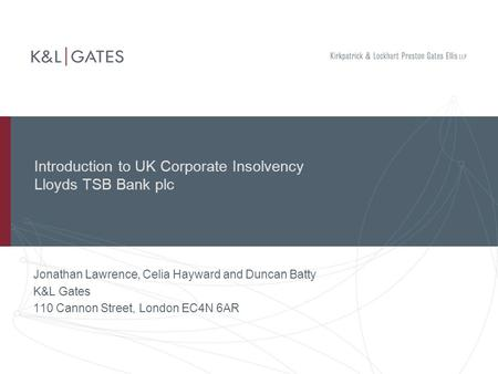 Introduction to UK Corporate Insolvency Lloyds TSB Bank plc Jonathan Lawrence, Celia Hayward and Duncan Batty K&L Gates 110 Cannon Street, London EC4N.