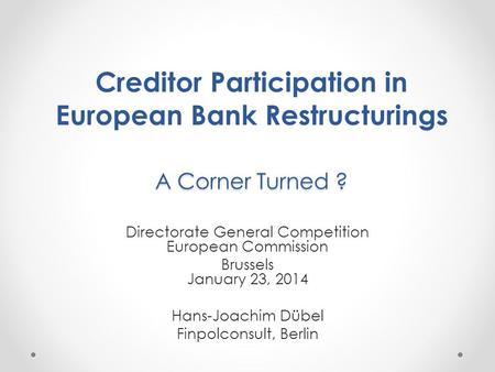 A Corner Turned ? Creditor Participation in European Bank Restructurings A Corner Turned ? Directorate General Competition European Commission Brussels.
