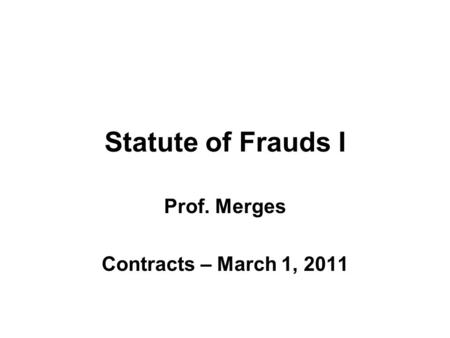 Statute of Frauds I Prof. Merges Contracts – March 1, 2011.