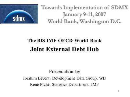 1 The BIS-IMF-OECD-World Bank Joint External Debt Hub Presentation by Ibrahim Levent, Development Data Group, WB René Piché, Statistics Department, IMF.
