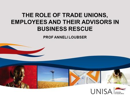 THE ROLE OF TRADE UNIONS, EMPLOYEES AND THEIR ADVISORS IN BUSINESS RESCUE PROF ANNELI LOUBSER.