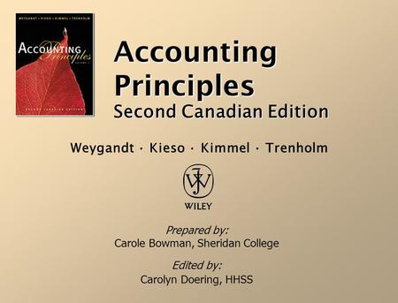 Accounting Principles Second Canadian Edition Prepared by: Carole Bowman, Sheridan College Edited by: Carolyn Doering, HHSS Weygandt · Kieso · Kimmel ·