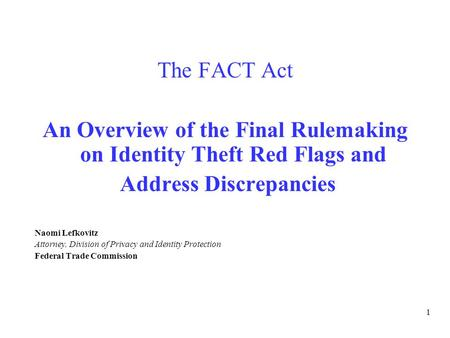 1 The FACT Act – An Overview The FACT Act An Overview of the Final Rulemaking on Identity Theft Red Flags and Address Discrepancies Naomi Lefkovitz Attorney,