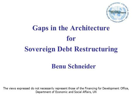 Gaps in the Architecture for Sovereign Debt Restructuring Benu Schneider The views expressed do not necessarily represent those of the Financing for Development.