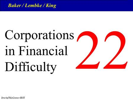 Irwin/McGraw-Hill 1 22 © The McGraw-Hill Companies, Inc., 1999 Corporations in Financial Difficulty Baker / Lembke / King.