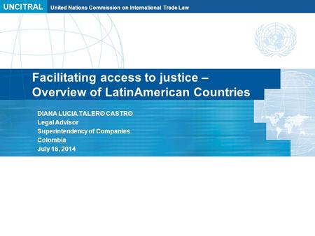 UNCITRAL United Nations Commission on International Trade Law Facilitating access to justice – Overview of LatinAmerican Countries DIANA LUCIA TALERO CASTRO.