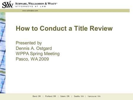 Www.schwabe.com Bend, OR | Portland, OR | Salem, OR | Seattle, WA | Vancouver, WA How to Conduct a Title Review Presented by Dennis A. Ostgard WPPA Spring.