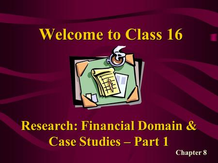 Welcome to Class 16 Research: Financial Domain & Case Studies – Part 1 Chapter 8.