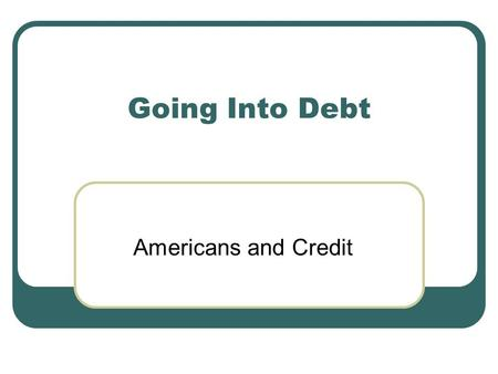 Going Into Debt Americans and Credit. What is Credit? Credit is the receiving of funds either directly (Cash) or indirectly (Approval) to buy goods and.