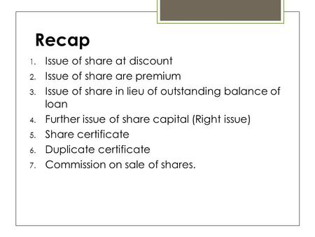Recap 1. Issue of share at discount 2. Issue of share are premium 3. Issue of share in lieu of outstanding balance of loan 4. Further issue of share capital.