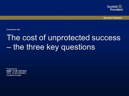 Presented by NAME TO BE ENTERED TITLE TO BE ENTERED Scottish Provident Presentation title: The cost of unprotected success – the three key questions Business.