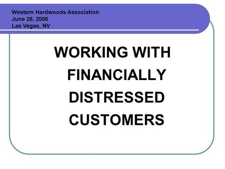 WORKING WITH FINANCIALLY DISTRESSED CUSTOMERS Western Hardwoods Association June 26, 2006 Las Vegas, NV.