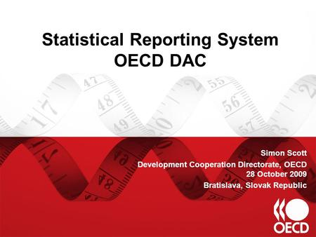 Statistical Reporting System OECD DAC Simon Scott Development Cooperation Directorate, OECD 28 October 2009 Bratislava, Slovak Republic.